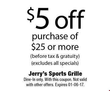 $5 offpurchase of$25 or more(before tax & gratuity)(excludes all specials). Jerry's Sports Grille Dine-In only. With this coupon. Not validwith other offers. Expires 01-06-17.