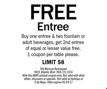 FREE EntreeBuy one entree & two fountain or adult beverages, get 2nd entree of equal or lesser value free. 1 coupon per table please.LIMIT $8 . Ole Mexican Restaurant 9921 Atlantic Blvd - 904.721.2131 With this MINT printed coupon only. Not valid with other offers, discounts or specials. Not valid on holidays or 5 de Mayo. Offer expires 01-04-17
