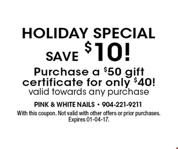 Holiday Special save $10! Purchase a $50 gift certificate for only $40!valid towards any purchase. With this coupon. Not valid with other offers or prior purchases. Expires 01-04-17.