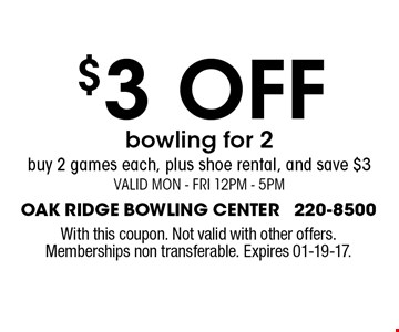 $3 off bowling for 2 buy 2 games each, plus shoe rental, and save $3Valid Mon - Fri 12pm - 5pm. Oak Ridge bowling center 220-8500With this coupon. Not valid with other offers. Memberships non transferable. Expires 01-19-17.