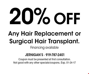 20% Off Any Hair Replacement or Surgical Hair Transplant. Financing available. Coupon must be presented at first consultation. Not good with any other specials/coupons. Exp. 01-24-17