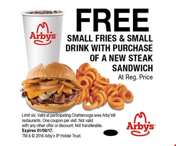 FREE SMALL FRIES & SMALL DRINK WITH PURCHASE OF A NEW STEAK SANDWICH At Reg. Price. Limit six. Valid at participating Chattanooga area Arby's restaurants. One coupon per visit. Not valid with any other offer or discount. Not transferable.Expires 01/08/17. TM &  2016 Arby's IP Holder Trust.
