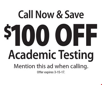 Call Now & Save $100 Off Academic Testing. Mention this ad when calling. Offer expires 3-15-17.