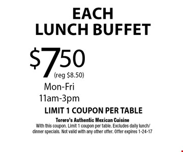 $7.50 (reg $8.50)Each LUNCH BUFFET. Torero's Authentic Mexican Cuisine With this coupon. Limit 1 coupon per table. Excludes daily lunch/dinner specials. Not valid with any other offer. Offer expires 1-24-17