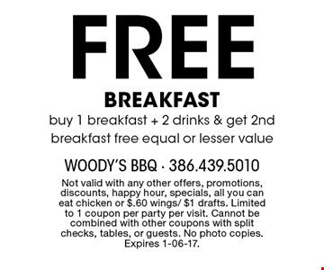 Free BREAKFAST buy 1 breakfast + 2 drinks & get 2nd breakfast free equal or lesser value. Not valid with any other offers, promotions, discounts, happy hour, specials, all you can eat chicken or $.60 wings/ $1 drafts. Limited to 1 coupon per party per visit. Cannot be combined with other coupons with split checks, tables, or guests. No photo copies. Expires 1-06-17.