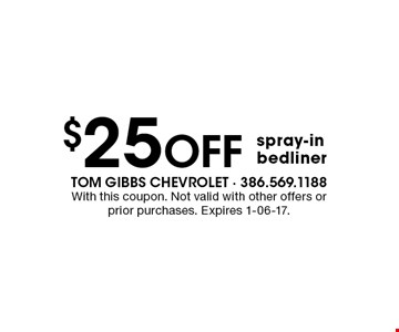 $25 Off spray-inbedliner. With this coupon. Not valid with other offers or prior purchases. Expires 1-06-17.
