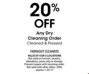 20% Off Any Dry Cleaning Order Cleaned & Pressed. Valid at our 5 locations Not valid on formals, laundry, alterations, press only or storage. Present coupon with incoming order. Not valid with other offers. Offer expires 1-22-17