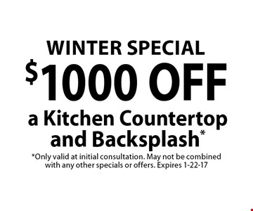 $1000 OFF a Kitchen Countertop and Backsplash *Only valid at initial consultation. May not be combined with any other specials or offers. Expires 1-22-17