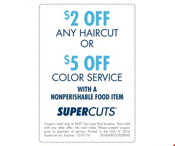 $2 OFF Any Haircut OR $5 OFFColor Servicewith a nonperishable food item. Coupon valid only at 5627 San Jose Blvd. location. Not valid with any other offer. No cash value. Please present coupon prior to payment of service. Printed in the USA @ 2016 Supercuts Inc. Expires 12/31/162016JAXFOODDRIVE