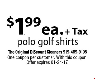 $1.99 ea. + Taxpolo golf shirts. One coupon per customer. With this coupon. Offer expires 01-24-17.