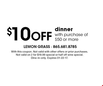 $10 Off dinner with purchase of $50 or more. With this coupon. Not valid with other offers or prior purchases.Not valid on 2 for $19.99 special or half off wine special.Dine-in-only. Expires 01-22-17.
