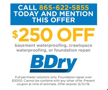$250 OFFbasement waterproofing, crawlspace waterproofing, or foundation repair. Full perimeter solutions only. Foundation repair over $3000. Cannot be combine with any other offer. Present coupon at time of estimate. Offer expires 12-31-16.