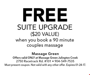 FREEsuite upgrade($20 value)when you book a 90 minutecouples massage. Massage GreenOffers valid ONLY at Massage Green Julington Creek2750 Racetrack Rd. #101 - 904-549-7535Must present coupon. Not valid with any other offer. Expires 01-24-17.
