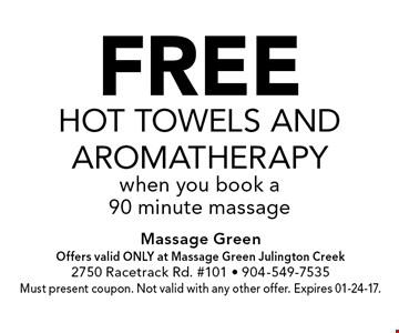 FREEHot Towels andAromatherapywhen you book a90 minute massage. Massage GreenOffers valid ONLY at Massage Green Julington Creek2750 Racetrack Rd. #101 - 904-549-7535Must present coupon. Not valid with any other offer. Expires 01-24-17.