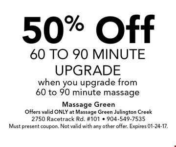 50% Off60 to 90 minuteupgradewhen you upgrade from 60 to 90 minute massage. Massage GreenOffers valid ONLY at Massage Green Julington Creek2750 Racetrack Rd. #101 - 904-549-7535Must present coupon. Not valid with any other offer. Expires 01-24-17.