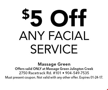 $5 Offany facialservice . Massage GreenOffers valid ONLY at Massage Green Julington Creek2750 Racetrack Rd. #101 - 904-549-7535Must present coupon. Not valid with any other offer. Expires 01-24-17.
