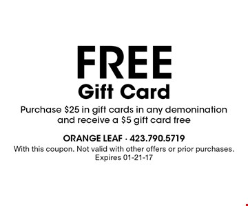 FREE Gift Card Purchase $25 in gift cards in any demonination and receive a $5 gift card free. With this coupon. Not valid with other offers or prior purchases. Expires 01-21-17