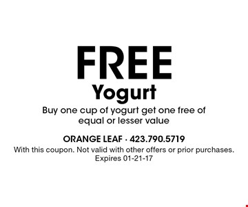 FREE Yogurt Buy one cup of yogurt get one free of equal or lesser value. With this coupon. Not valid with other offers or prior purchases. Expires 01-21-17