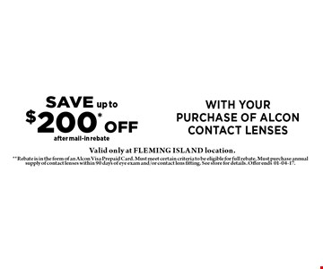 SAVE up to$200* OFFafter mail-in rebate with yourpurchase of alcon contact lenses. **Rebate is in the form of an Alcon Visa Prepaid Card. Must meet certain criteria to be eligible for full rebate. Must purchase annual supply of contact lenses within 90 days of eye exam and/or contact lens fitting. See store for details. Offer ends01-04-17.