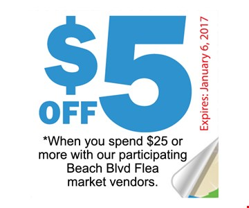 $5 off *When you spend $25 or more with our participating Beach Blvd Flea market vendors..