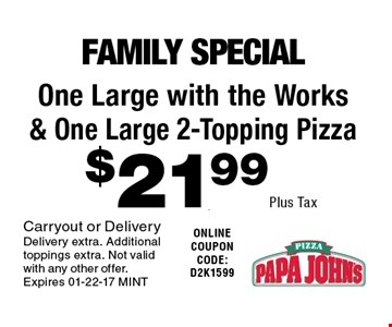 $21.99 Plus Tax One Large with the Works & One Large 2-Topping Pizza. Carryout or Delivery Delivery extra. Additional toppings extra. Not valid with any other offer. Expires 01-22-17 MINT