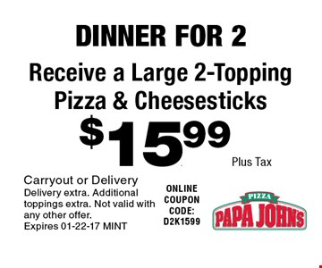 $15.99 Plus Tax Receive a Large 2-Topping Pizza & Cheesesticks. Carryout or Delivery Delivery extra. Additional toppings extra. Not valid with any other offer. Expires 01-22-17 MINT