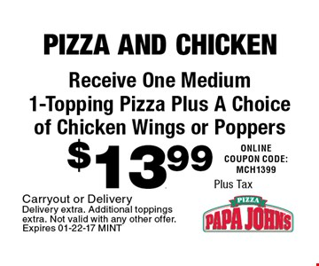 $13.99 Plus Tax Receive One Medium 1-Topping Pizza Plus A Choice of Chicken Wings or Poppers. Carryout or Delivery Delivery extra. Additional toppings extra. Not valid with any other offer.Expires 01-22-17 MINT