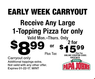 $8.99 Plus Tax Receive Any Large 1-Topping Pizza for only Valid Mon.-Thurs. Only. Carryout onlyAdditional toppings extra. Not valid with any other offer. Expires 01-22-17. MINT
