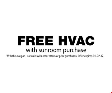 FREE HVAC with sunroom purchase. With this coupon. Not valid with other offers or prior purchases. Offer expires 01-22-17.