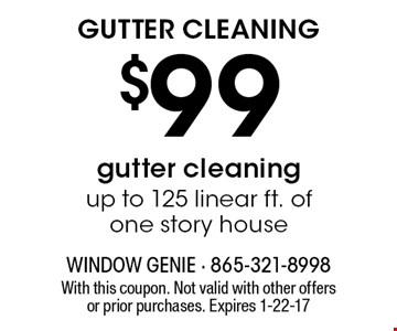 $99 GUTTER CLEANING. With this coupon. Not valid with other offers or prior purchases. Expires 1-22-17