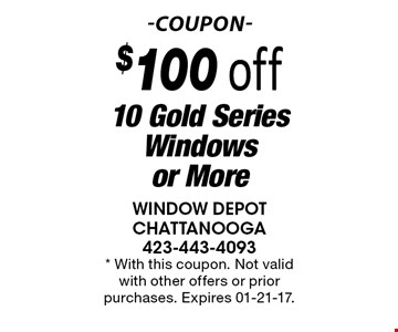 $100 off 10 Gold Series Windows or More. * With this coupon. Not valid with other offers or prior purchases. Expires 01-21-17.