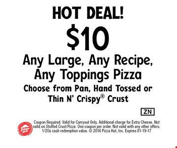 hot deal!$10 Any Large, Any Recipe, Any Toppings PizzaChoose from Pan, Hand Tossed or Thin N' Crispy Crust. Coupon Required. Valid for Carryout Only. Additional charge for Extra Cheese. Not valid on Stuffed Crust Pizza. One coupon per order. Not valid with any other offers. 1/20¢ cash redemption value.  2016 Pizza Hut, Inc. Expires 01-19-17