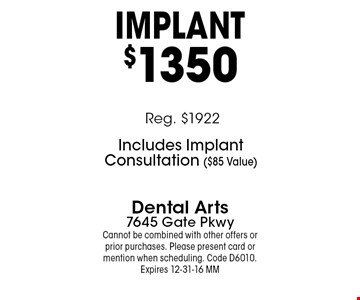 IMPlANT $1350. Dental Arts7645 Gate Pkwy. Cannot be combined with other offers or prior purchases. Please present card or mention when scheduling. Code D6010. Expires 12-31-16 MM