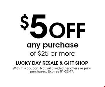 $5 Off any purchase of $25 or more. With this coupon. Not valid with other offers or prior purchases. Expires 01-22-17.