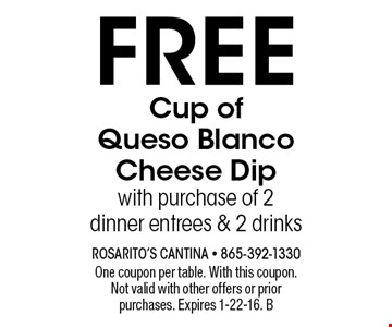 Free Cup of Queso Blanco Cheese Dip with purchase of 2 dinner entrees & 2 drinks. One coupon per table. With this coupon.Not valid with other offers or prior purchases. Expires 1-22-16. B
