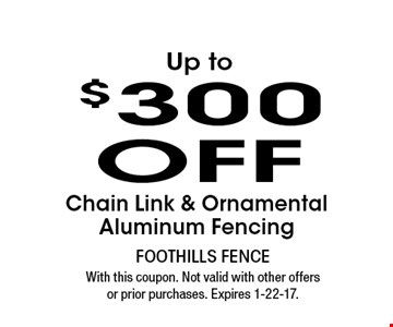 Up to $300 OFF Chain Link & Ornamental Aluminum Fencing. With this coupon. Not valid with other offers or prior purchases. Expires 1-22-17.