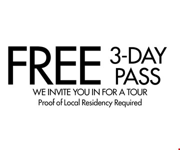 FREE 3-DAY PASS. WE INVITE YOU IN FOR A TOUR Proof of Local Residency Required