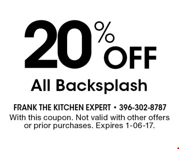 20% Off All Backsplash. With this coupon. Not valid with other offers or prior purchases. Expires 1-06-17.