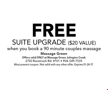 FREEsuite upgrade ($20 value)when you book a 90 minute couples massage. Massage GreenOffers valid ONLY at Massage Green Julington Creek2750 Racetrack Rd. #101 - 904-549-7535Must present coupon. Not valid with any other offer. Expires 01-24-17.
