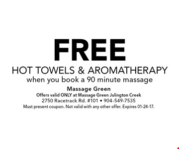 FREEHot Towels & Aromatherapywhen you book a 90 minute massage. Massage GreenOffers valid ONLY at Massage Green Julington Creek2750 Racetrack Rd. #101 - 904-549-7535Must present coupon. Not valid with any other offer. Expires 01-24-17.