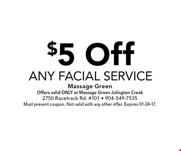 $5 Offany facial service . Massage GreenOffers valid ONLY at Massage Green Julington Creek2750 Racetrack Rd. #101 - 904-549-7535Must present coupon. Not valid with any other offer. Expires 01-24-17.