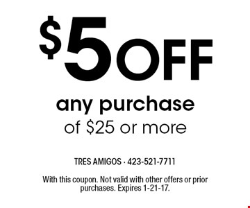 $5 Off any purchase of $25 or more. With this coupon. Not valid with other offers or prior purchases. Expires 1-21-17.