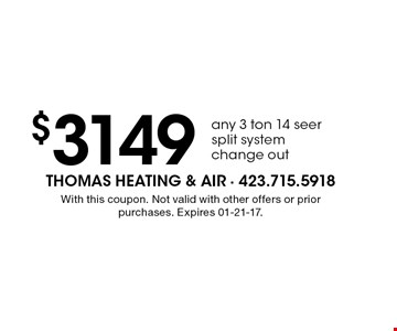 $3149 any 3 ton 14 seer split system change out. With this coupon. Not valid with other offers or prior purchases. Expires 01-21-17.