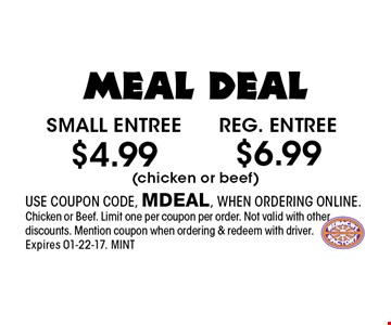 $4.99 Small entree. USE COUPON CODE, MDEAL, WHEN ORDERING ONLINE.Chicken or Beef. Limit one per coupon per order. Not valid with other discounts. Mention coupon when ordering & redeem with driver. Expires 01-22-17. MINT