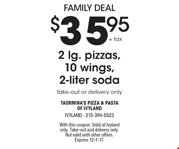 Family Deal $35.95+ tax 2 lg. pizzas, 10 wings, 2-liter soda take-out or delivery only. With this coupon. Valid at Ivyland only. Take-out and delivery only. Not valid with other offers. Expires 12-1-17.