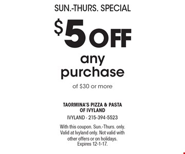 Sun.-Thurs. Special. $5 off any purchase of $30 or more. With this coupon. Sun.-Thurs. only. Valid at Ivyland only. Not valid with other offers or on holidays. Expires 12-1-17.