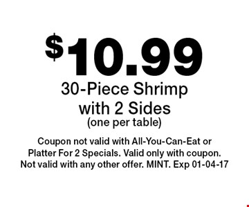 $10.9930-Piece Shrimp with 2 Sides(one per table). Coupon not valid with All-You-Can-Eat or Platter For 2 Specials. Valid only with coupon. Not valid with any other offer. MINT. Exp 01-04-17