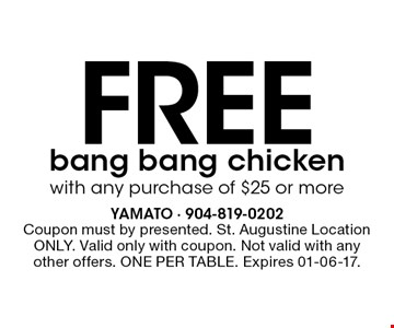 Free bang bang chicken with any purchase of $25 or more. Coupon must by presented. St. Augustine Location ONLY. Valid only with coupon. Not valid with any other offers. ONE PER TABLE. Expires 01-06-17.