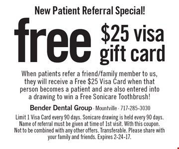 New Patient Referral Special! Free $25 visa gift card when patients refer a friend/family member to us, they will receive a Free $25 Visa Card when that person becomes a patient and are also entered into a drawing to win a Free Sonicare Toothbrush! Limit 1 Visa Card every 90 days. Sonicare drawing is held every 90 days. Name of referral must be given at time of 1st visit. With this coupon. Not to be combined with any other offers. Transferable. Please share with your family and friends. Expires 2-24-17.