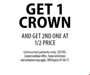 get. 1 crown AND get 2nd one at 1/2 price. Uninsured patients only. D2740. Cannot combine offers. Some restrictions and exclusions may apply.MM Expires 01-06-17.